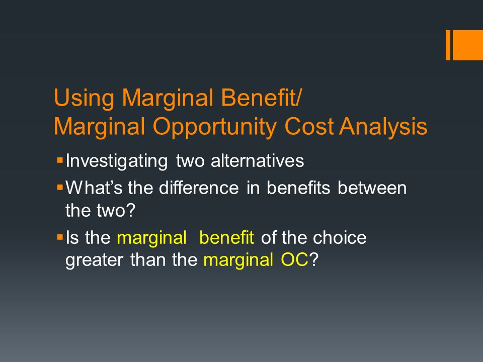 Using Marginal Benefit/ Marginal Opportunity Cost Analysis Investigating two alternatives Whats the difference in benefits between the two? Is the mar