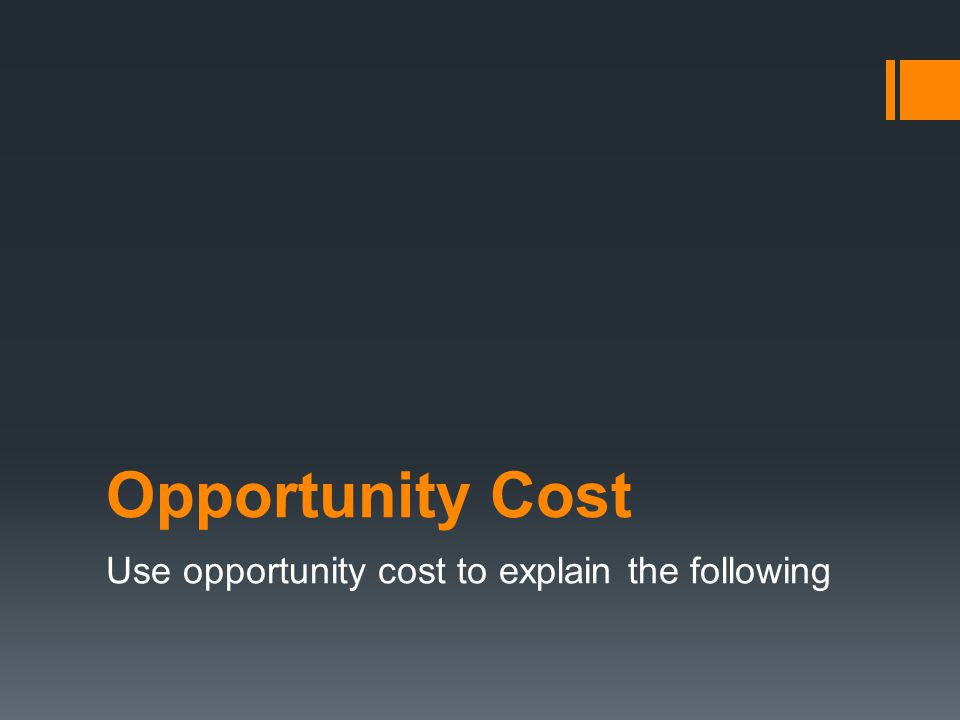 Opportunity Cost Use opportunity cost to explain the following