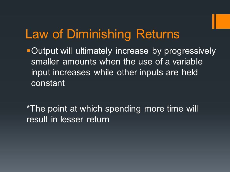 Law of Diminishing Returns Output will ultimately increase by progressively smaller amounts when the use of a variable input increases while other inp