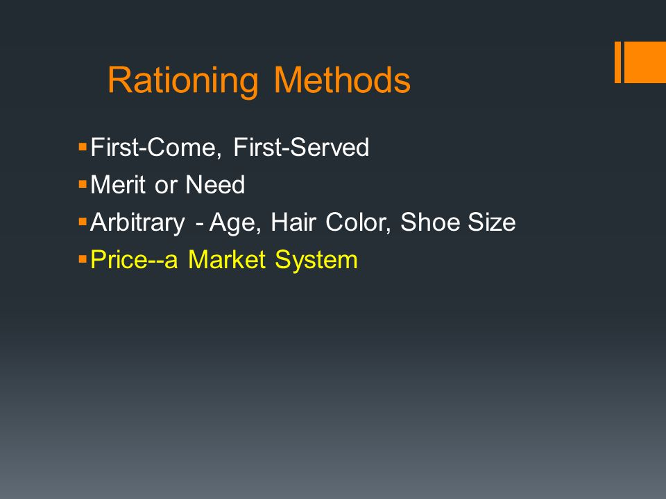Rationing Methods First-Come, First-Served Merit or Need Arbitrary - Age, Hair Color, Shoe Size Price--a Market System
