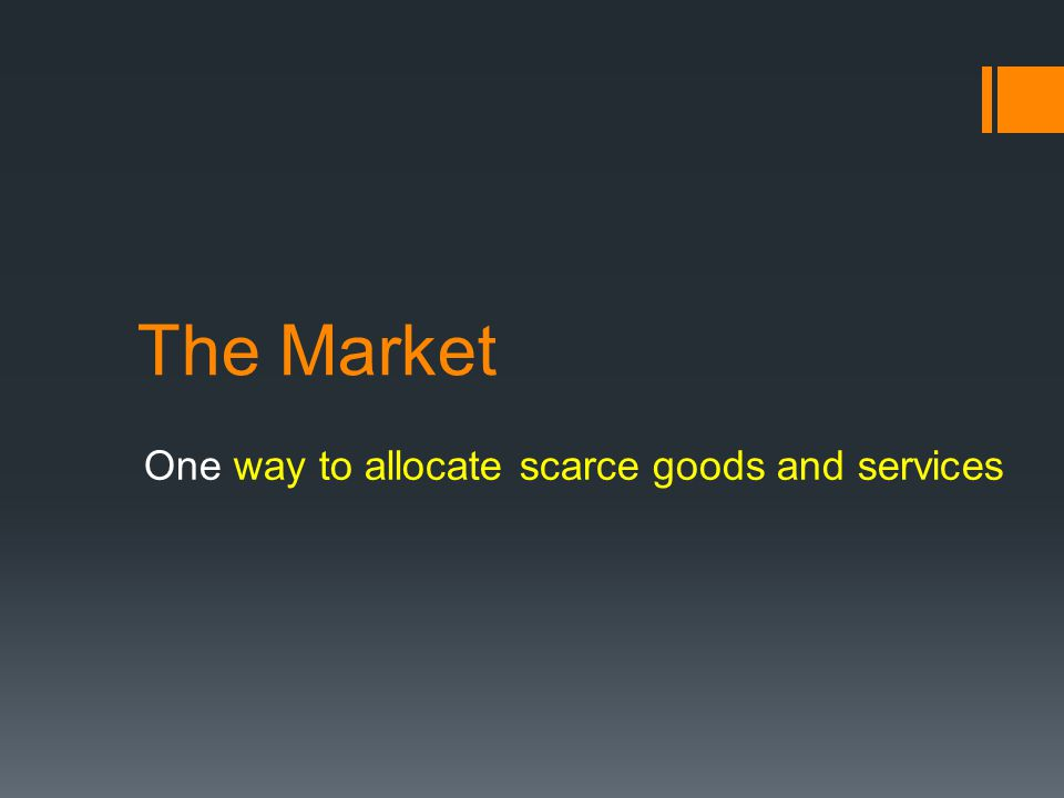 The Market One way to allocate scarce goods and services
