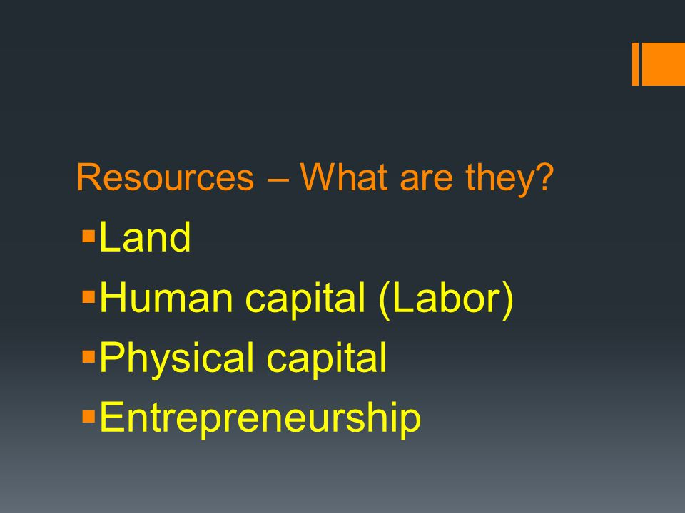Resources – What are they? Land Human capital (Labor) Physical capital Entrepreneurship
