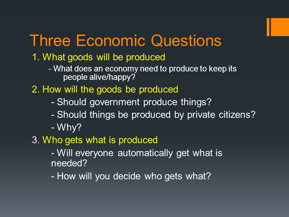 Three Economic Questions 1. What goods will be produced - What does an economy need to produce to keep its people alive/happy? 2. How will the goods b