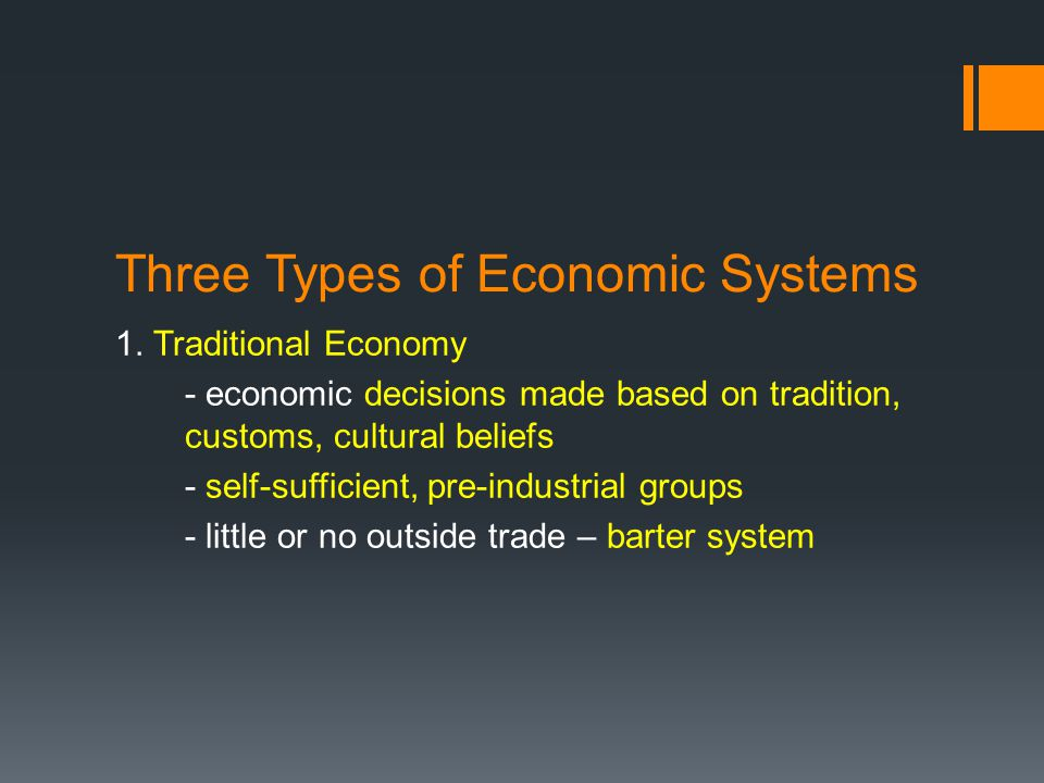 Three Types of Economic Systems 1. Traditional Economy - economic decisions made based on tradition, customs, cultural beliefs - self-sufficient, pre-