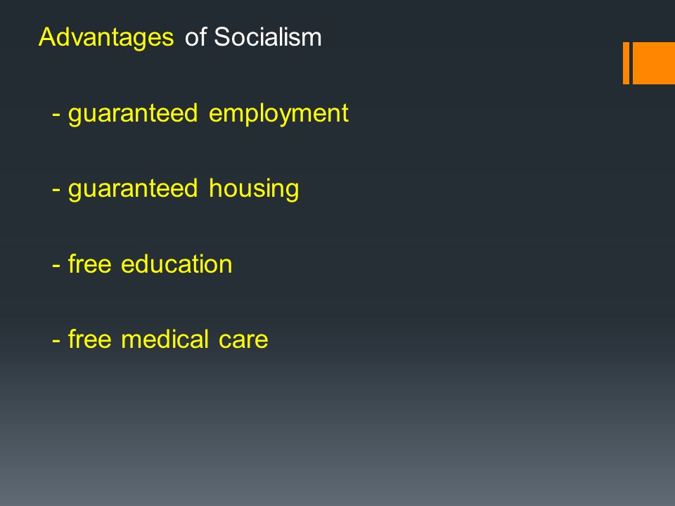 Advantages of Socialism - guaranteed employment - guaranteed housing - free education - free medical care