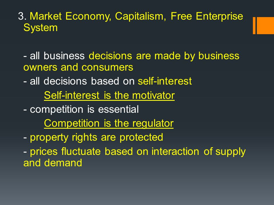 3. Market Economy, Capitalism, Free Enterprise System - all business decisions are made by business owners and consumers - all decisions based on self