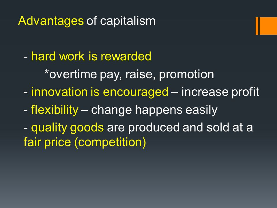 Advantages of capitalism - hard work is rewarded *overtime pay, raise, promotion - innovation is encouraged – increase profit - flexibility – change h