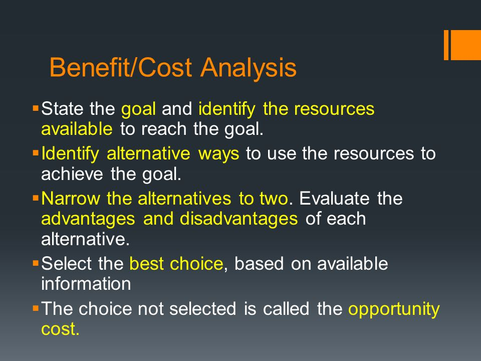 Benefit/Cost Analysis State the goal and identify the resources available to reach the goal. Identify alternative ways to use the resources to achieve