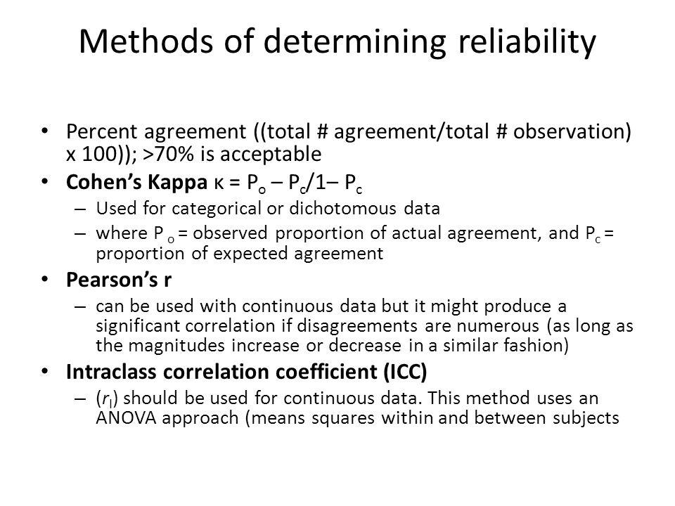 Methods of determining reliability Percent agreement ((total # agreement/total # observation) x 100)); >70% is acceptable Cohens Kappa κ = P o – P c /