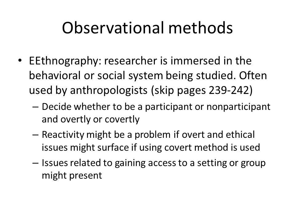 Observational methods EEthnography: researcher is immersed in the behavioral or social system being studied. Often used by anthropologists (skip pages