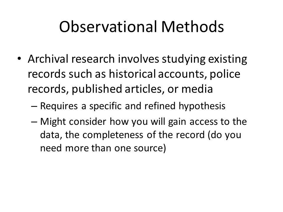Observational Methods Archival research involves studying existing records such as historical accounts, police records, published articles, or media –