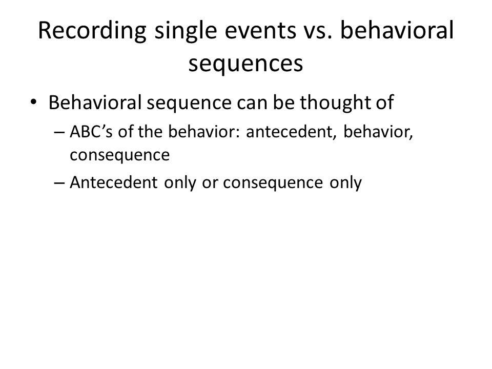 Recording single events vs. behavioral sequences Behavioral sequence can be thought of – ABCs of the behavior: antecedent, behavior, consequence – Ant