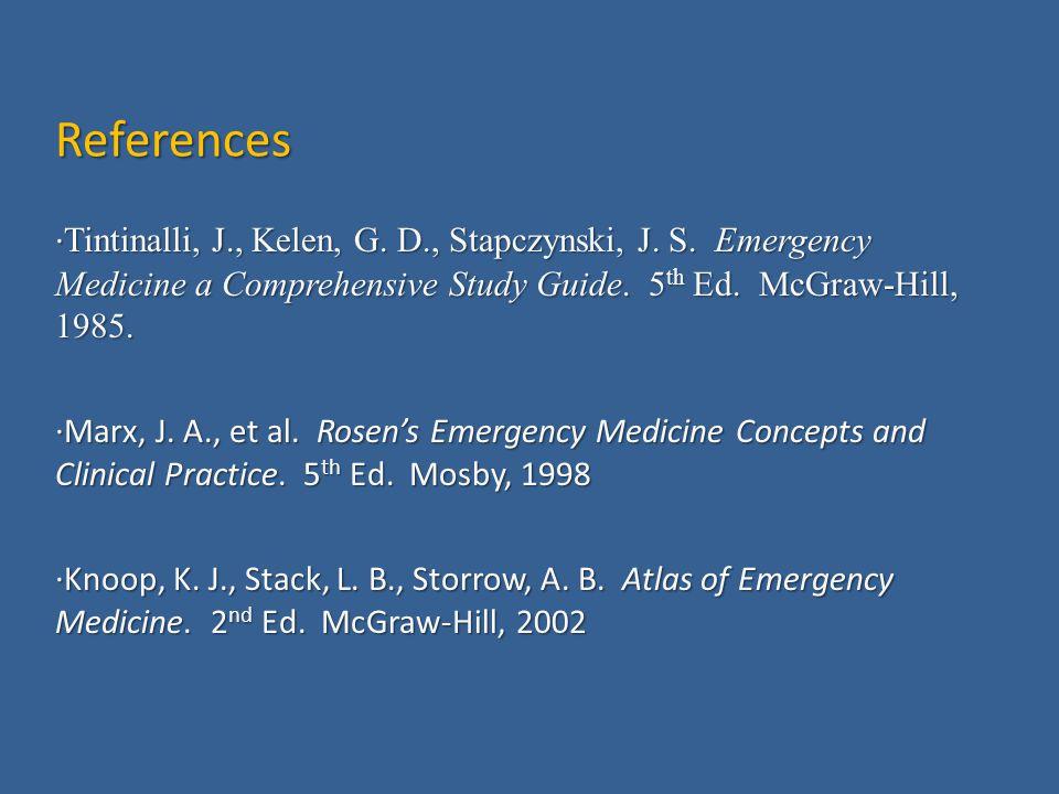 References · Tintinalli, J., Kelen, G. D., Stapczynski, J. S. Emergency Medicine a Comprehensive Study Guide. 5 th Ed. McGraw-Hill, 1985. · Marx, J. A