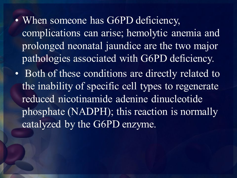 In G6PD deficient individuals, anemia is usually caused by certain oxidative drugs, infections, or fava beans.