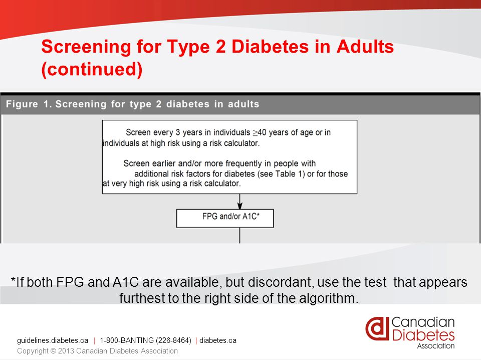 guidelines.diabetes.ca | 1-800-BANTING (226-8464) | diabetes.ca Copyright © 2013 Canadian Diabetes Association Screening for Type 2 Diabetes in Adults (continued) *If both FPG and A1C are available, but discordant, use the test that appears furthest to the right side of the algorithm.