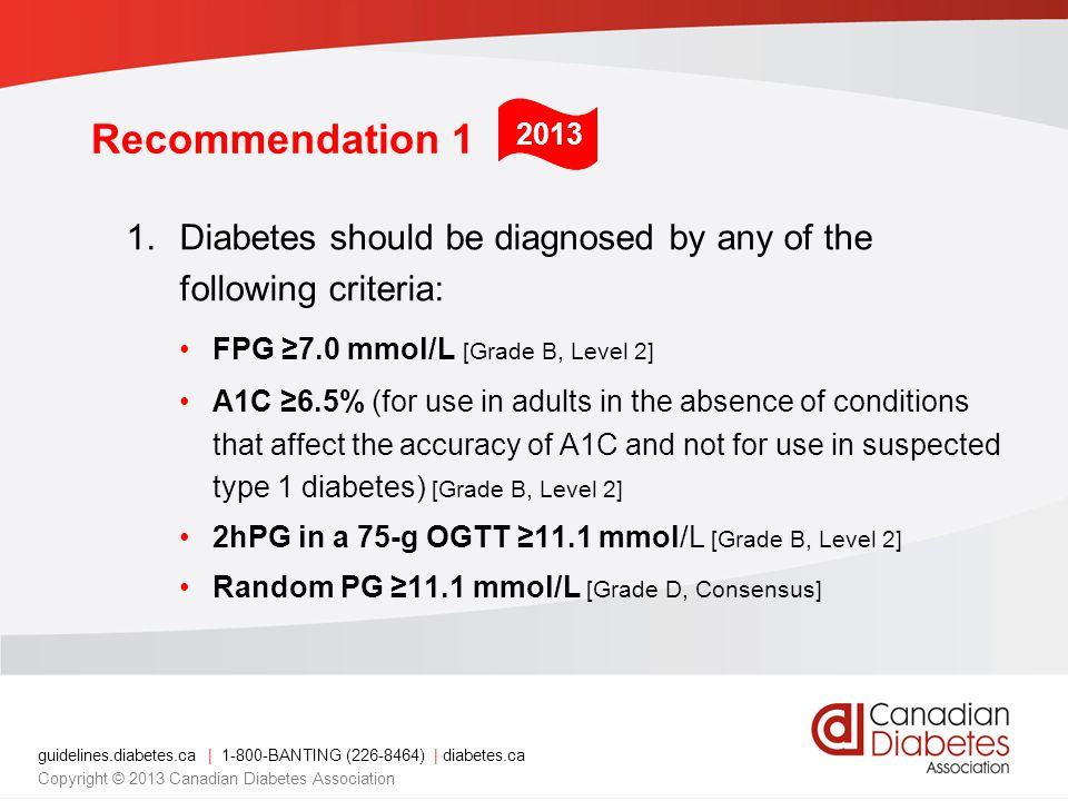 guidelines.diabetes.ca   1-800-BANTING (226-8464)   diabetes.ca Copyright © 2013 Canadian Diabetes Association Recommendation 1 1.Diabetes should be diagnosed by any of the following criteria: FPG 7.0 mmol/L [Grade B, Level 2] A1C 6.5% (for use in adults in the absence of conditions that affect the accuracy of A1C and not for use in suspected type 1 diabetes) [Grade B, Level 2] 2hPG in a 75-g OGTT 11.1 mmol/L [Grade B, Level 2] Random PG 11.1 mmol/L [Grade D, Consensus] 2013