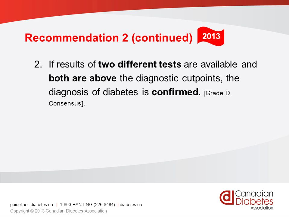 guidelines.diabetes.ca | 1-800-BANTING (226-8464) | diabetes.ca Copyright © 2013 Canadian Diabetes Association 2.If results of two different tests are available and both are above the diagnostic cutpoints, the diagnosis of diabetes is confirmed.
