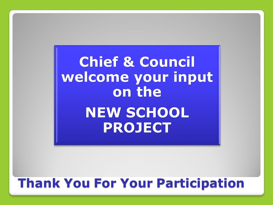 Chief & Council welcome your input on the NEW SCHOOL PROJECT Thank You For Your Participation