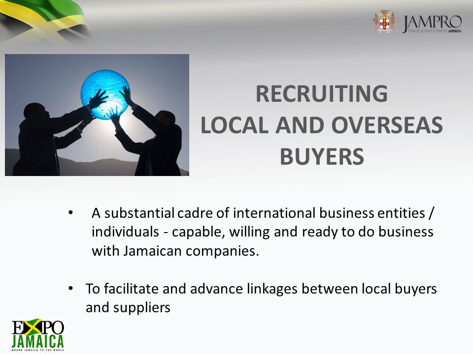 RECRUITING LOCAL AND OVERSEAS BUYERS A substantial cadre of international business entities / individuals - capable, willing and ready to do business with Jamaican companies.
