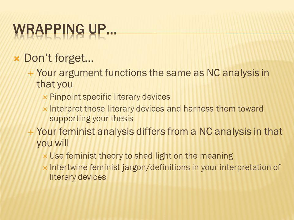 Dont forget… Your argument functions the same as NC analysis in that you Pinpoint specific literary devices Interpret those literary devices and harness them toward supporting your thesis Your feminist analysis differs from a NC analysis in that you will Use feminist theory to shed light on the meaning Intertwine feminist jargon/definitions in your interpretation of literary devices