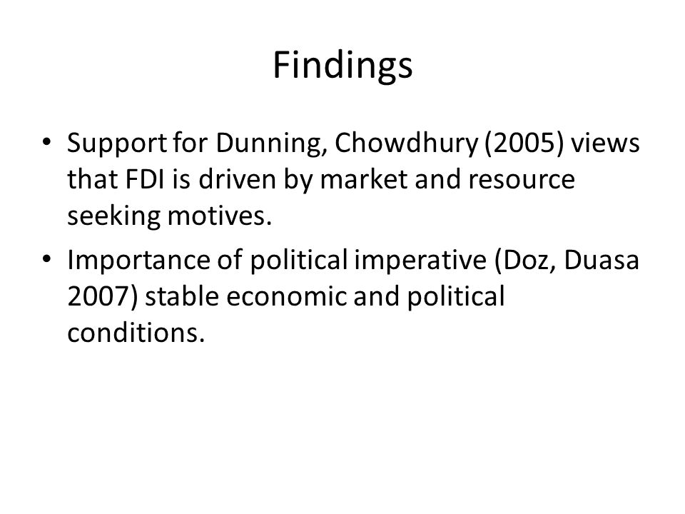 Findings Support for Dunning, Chowdhury (2005) views that FDI is driven by market and resource seeking motives.