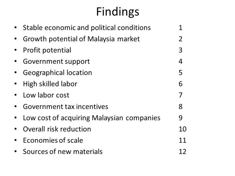 Findings Stable economic and political conditions1 Growth potential of Malaysia market2 Profit potential3 Government support4 Geographical location5 High skilled labor6 Low labor cost7 Government tax incentives8 Low cost of acquiring Malaysian companies9 Overall risk reduction10 Economies of scale11 Sources of new materials12