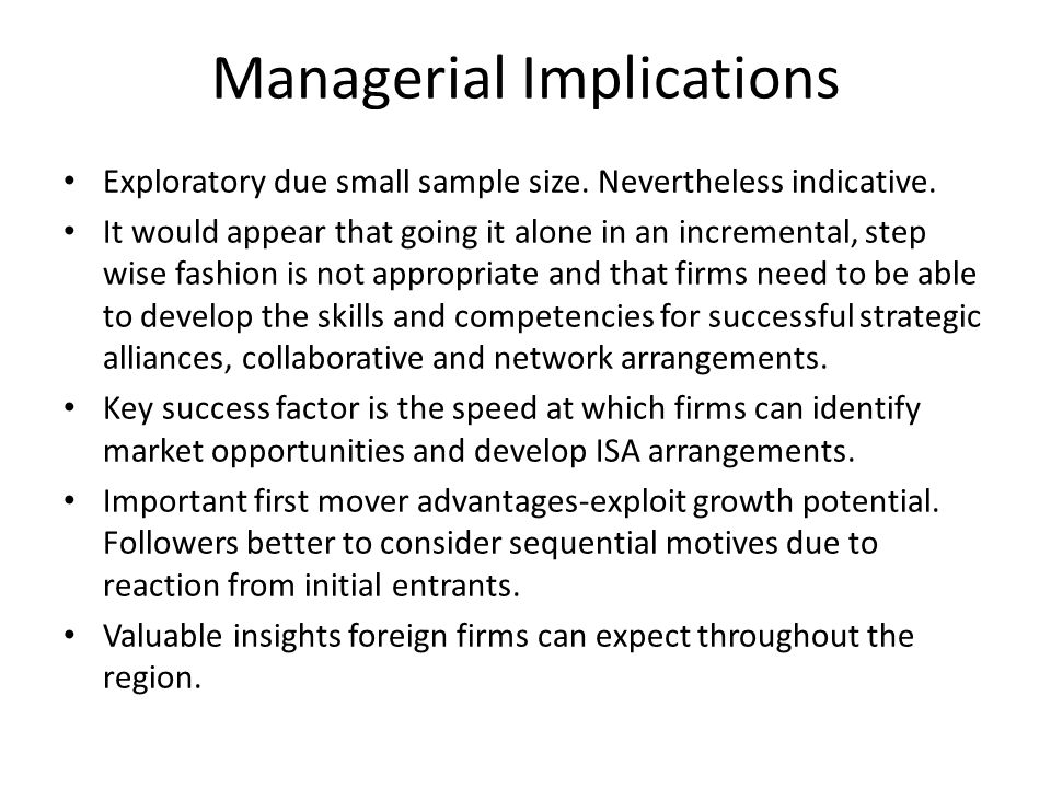 Managerial Implications Exploratory due small sample size. Nevertheless indicative. It would appear that going it alone in an incremental, step wise f