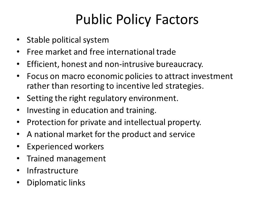 Public Policy Factors Stable political system Free market and free international trade Efficient, honest and non-intrusive bureaucracy. Focus on macro