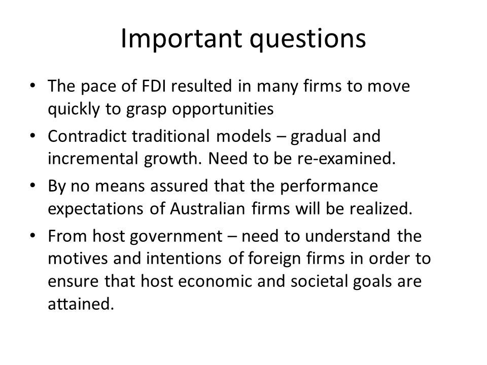 Important questions The pace of FDI resulted in many firms to move quickly to grasp opportunities Contradict traditional models – gradual and incremental growth.