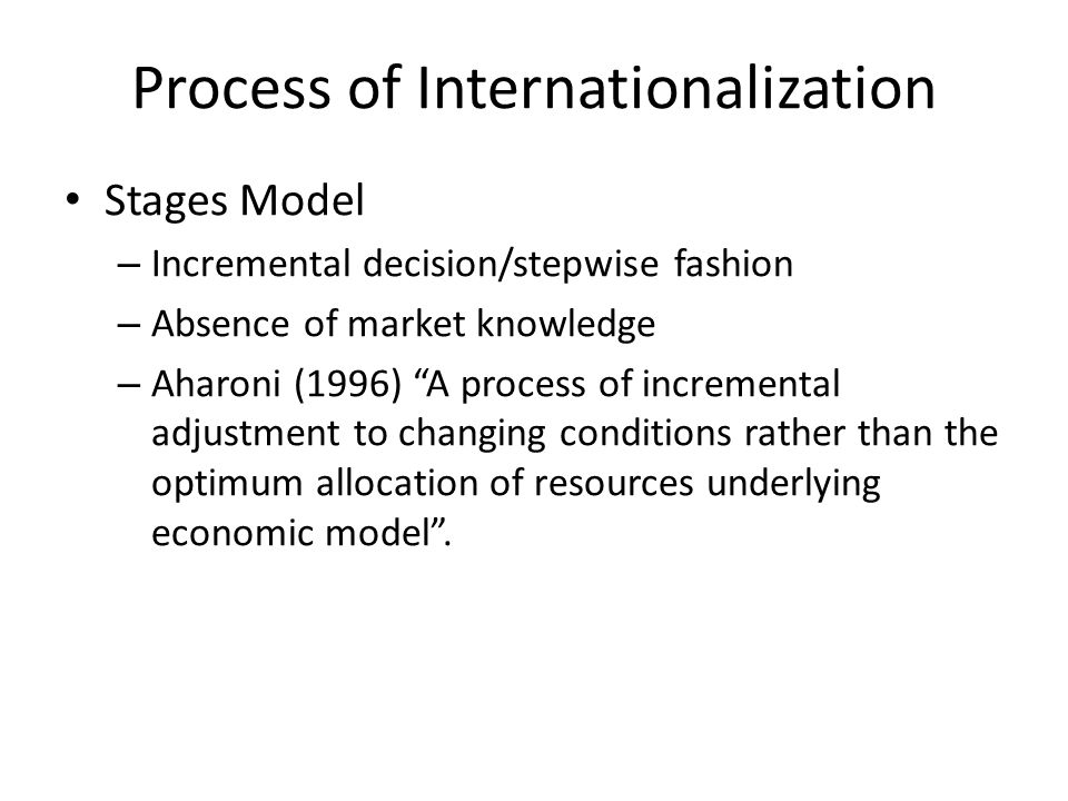 Process of Internationalization Stages Model – Incremental decision/stepwise fashion – Absence of market knowledge – Aharoni (1996) A process of incremental adjustment to changing conditions rather than the optimum allocation of resources underlying economic model.