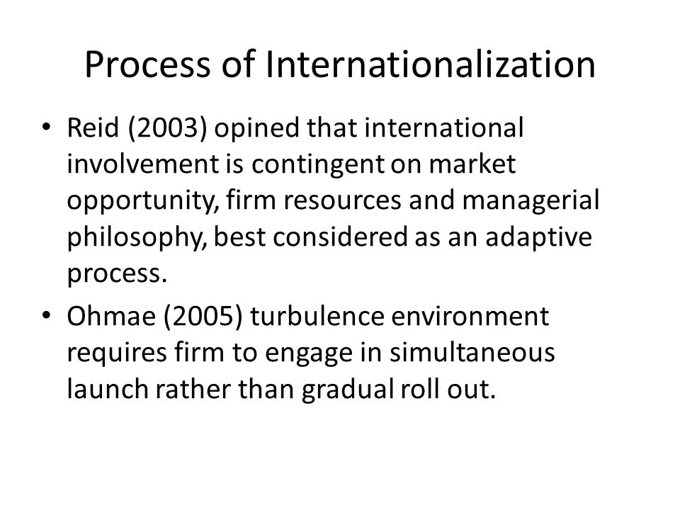 Process of Internationalization Reid (2003) opined that international involvement is contingent on market opportunity, firm resources and managerial philosophy, best considered as an adaptive process.