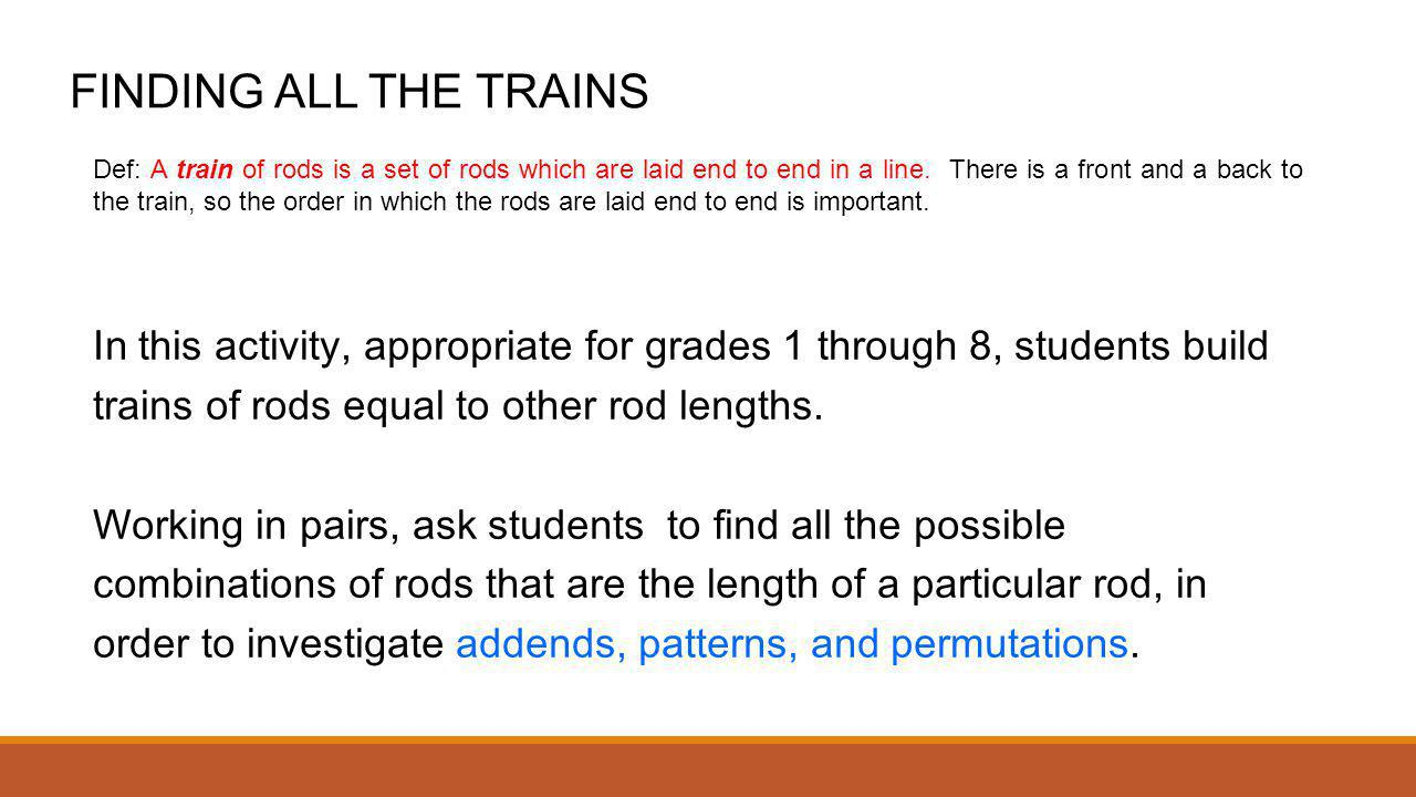 FINDING ALL THE TRAINS In this activity, appropriate for grades 1 through 8, students build trains of rods equal to other rod lengths. Working in pai