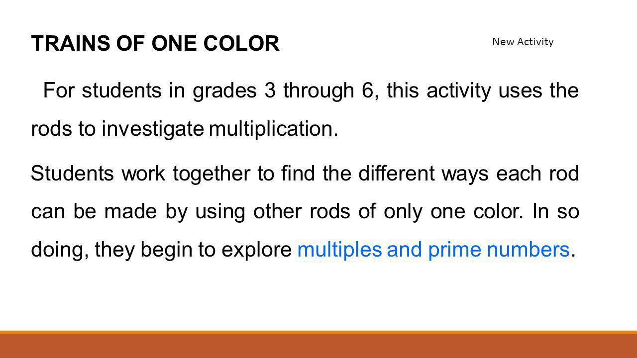 TRAINS OF ONE COLOR For students in grades 3 through 6, this activity uses the rods to investigate multiplication. Students work together to find the