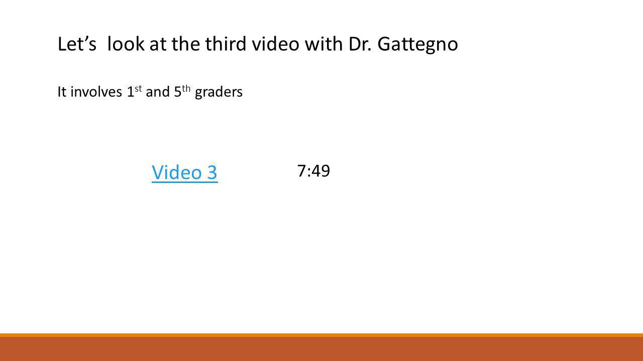 Lets look at the third video with Dr. Gattegno It involves 1 st and 5 th graders Video 3 7:49