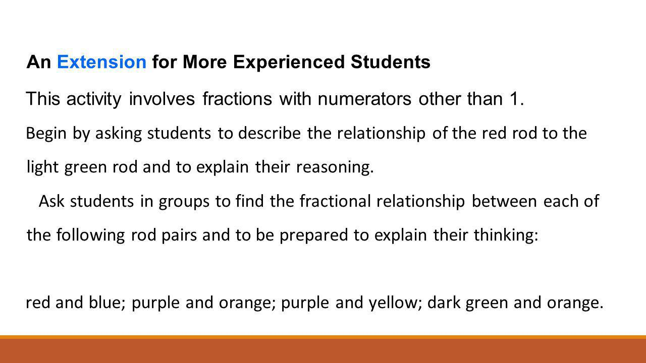 An Extension for More Experienced Students This activity involves fractions with numerators other than 1. Begin by asking students to describe the rel