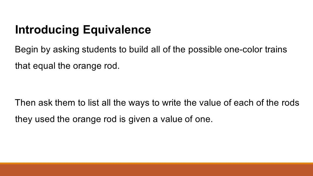 Introducing Equivalence Begin by asking students to build all of the possible one-color trains that equal the orange rod. Then ask them to list all th