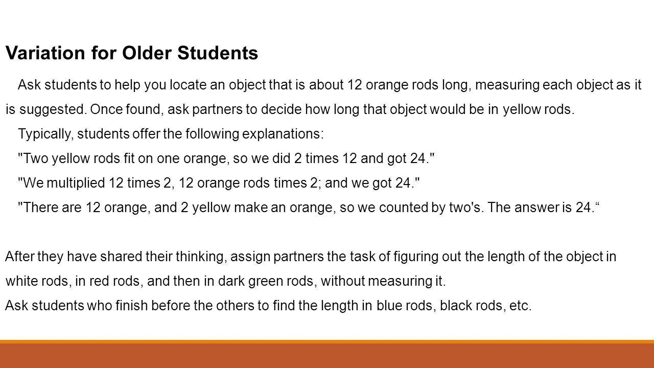 Variation for Older Students Ask students to help you locate an object that is about 12 orange rods long, measuring each object as it is suggested. On