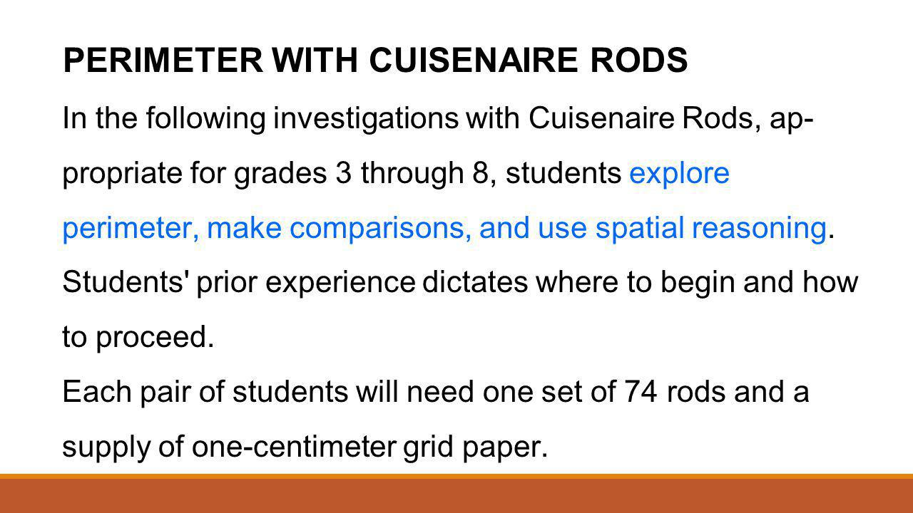 PERIMETER WITH CUISENAIRE RODS In the following investigations with Cuisenaire Rods, ap propriate for grades 3 through 8, students explore perimeter,