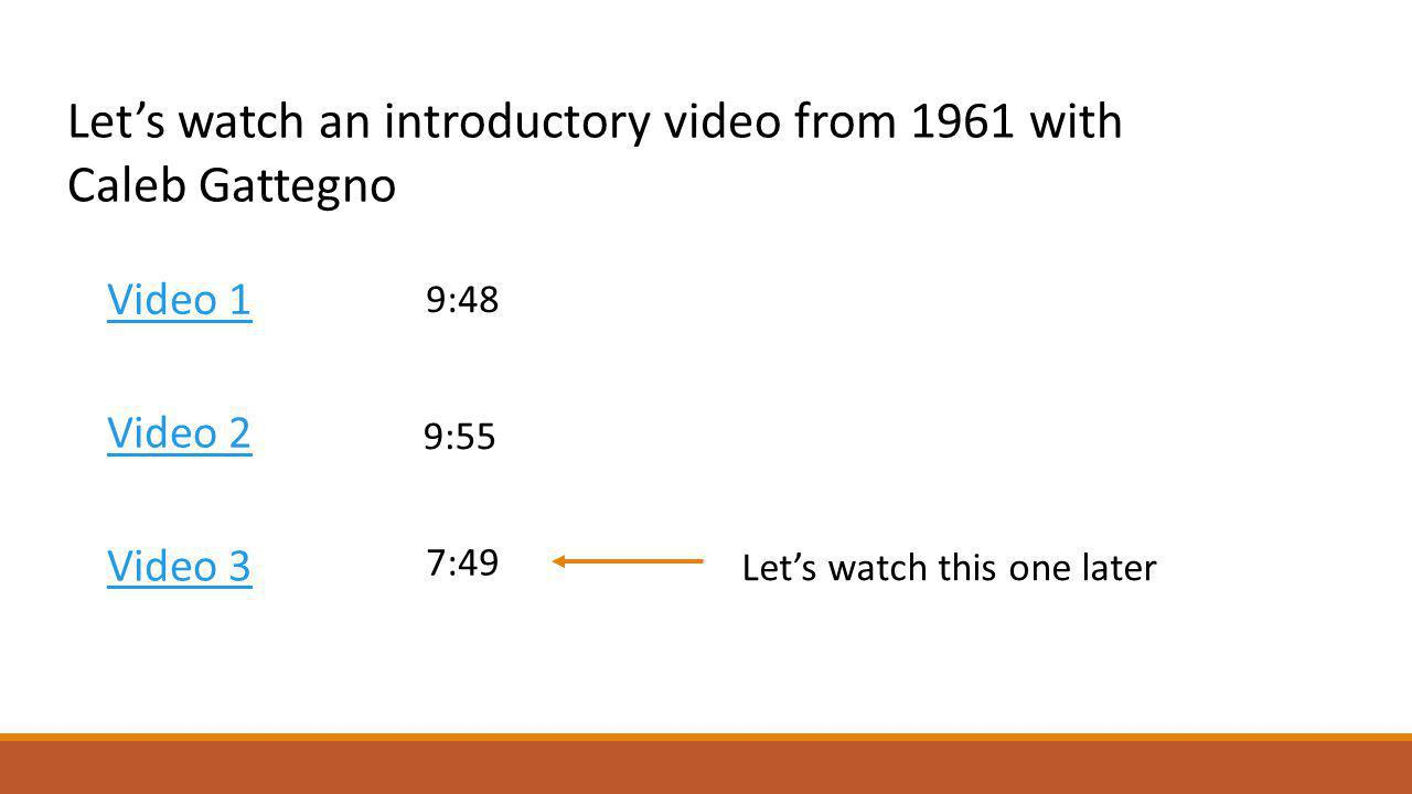 Video 1 Lets watch an introductory video from 1961 with Caleb Gattegno Video 2 Video 3 9:48 7:49 9:55 Lets watch this one later