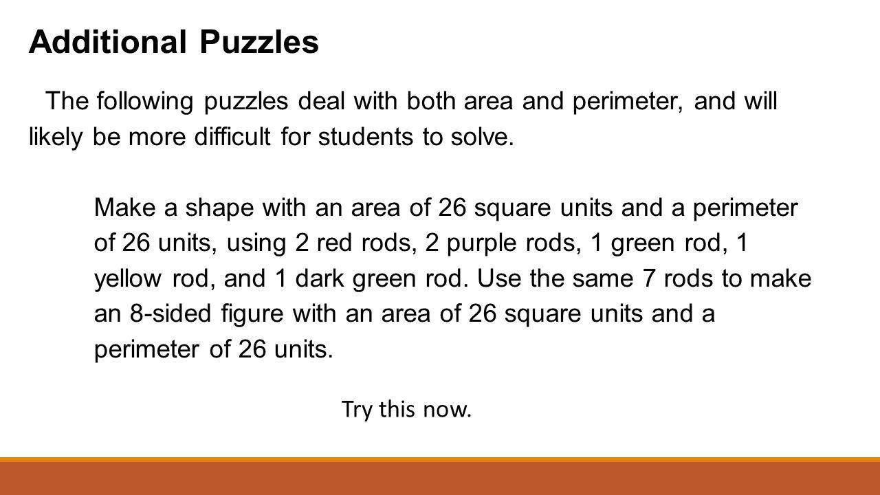 Additional Puzzles The following puzzles deal with both area and perimeter, and will likely be more difficult for students to solve. Make a shape with