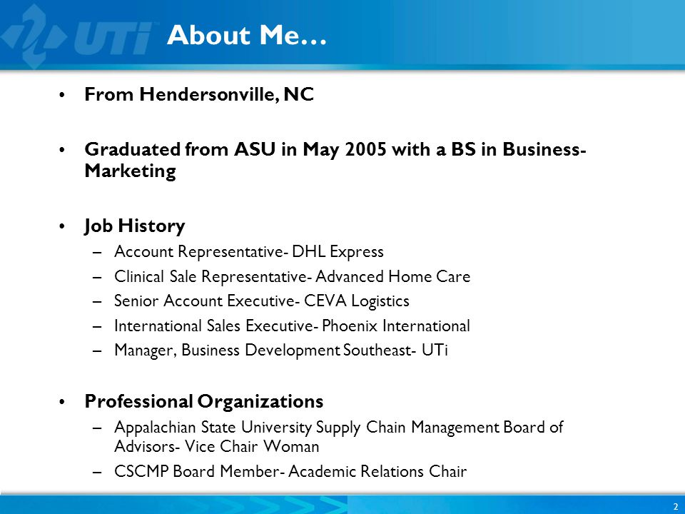 About Me… From Hendersonville, NC Graduated from ASU in May 2005 with a BS in Business- Marketing Job History –Account Representative- DHL Express –Clinical Sale Representative- Advanced Home Care –Senior Account Executive- CEVA Logistics –International Sales Executive- Phoenix International –Manager, Business Development Southeast- UTi Professional Organizations –Appalachian State University Supply Chain Management Board of Advisors- Vice Chair Woman –CSCMP Board Member- Academic Relations Chair 2