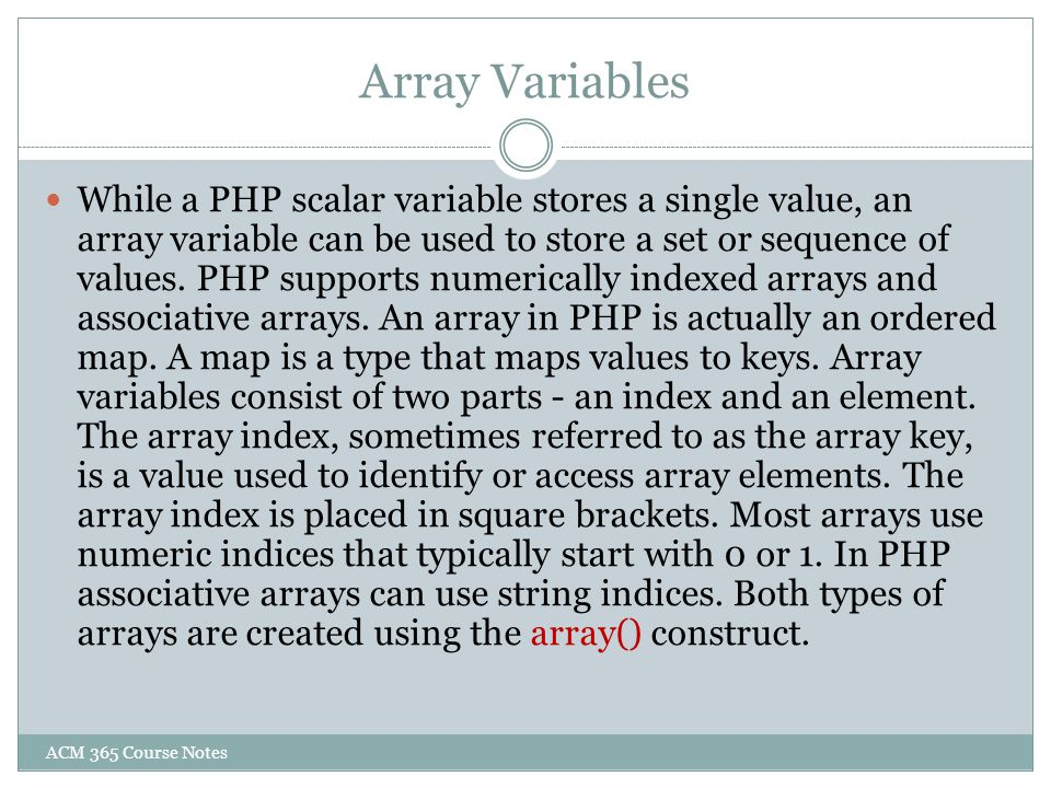 Array Variables While a PHP scalar variable stores a single value, an array variable can be used to store a set or sequence of values. PHP supports nu