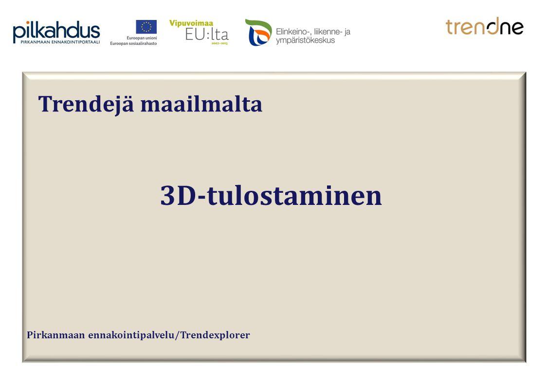 Pirkanmaan ennakointipalvelu/Trendexplorer 3D-tulostaminen Trendejä maailmalta