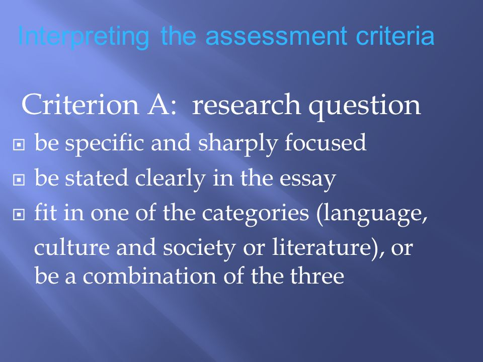 Criterion A: research question be specific and sharply focused be stated clearly in the essay fit in one of the categories (language, culture and society or literature), or be a combination of the three Interpreting the assessment criteria