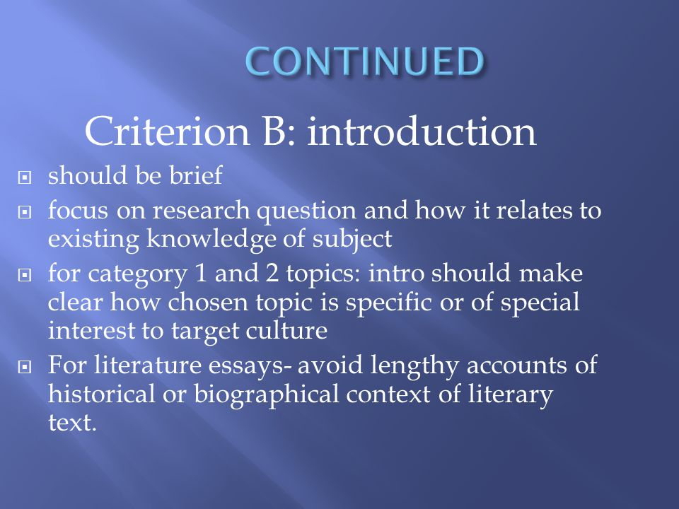 Criterion B: introduction should be brief focus on research question and how it relates to existing knowledge of subject for category 1 and 2 topics: intro should make clear how chosen topic is specific or of special interest to target culture For literature essays- avoid lengthy accounts of historical or biographical context of literary text.