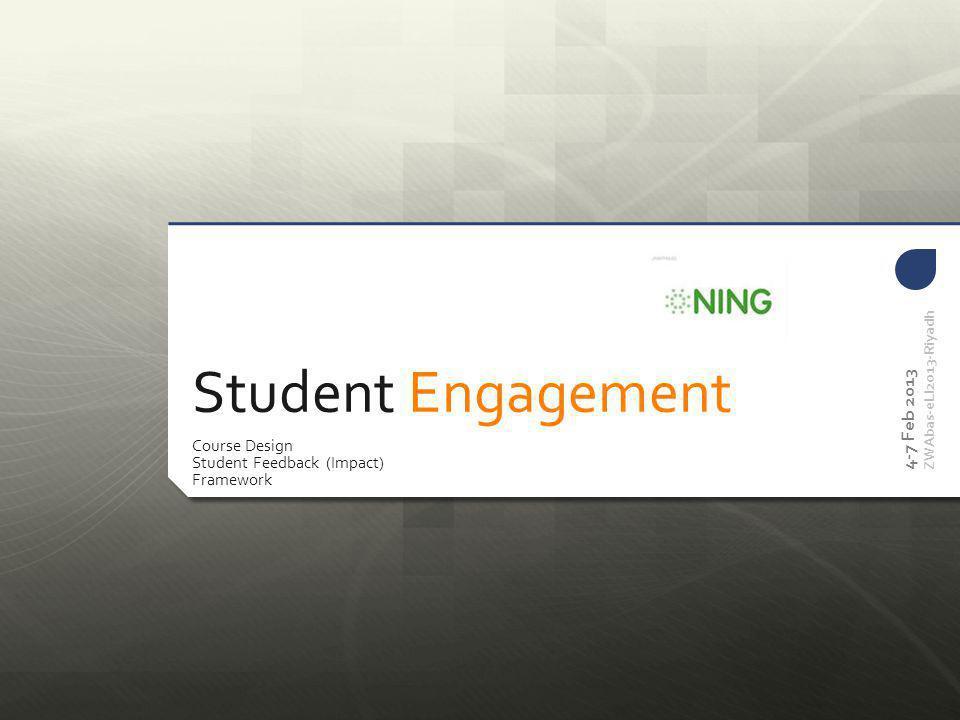 Student Engagement Course Design Student Feedback (Impact) Framework 4-7 Feb 2013 ZWAbas-eLI2013-Riyadh