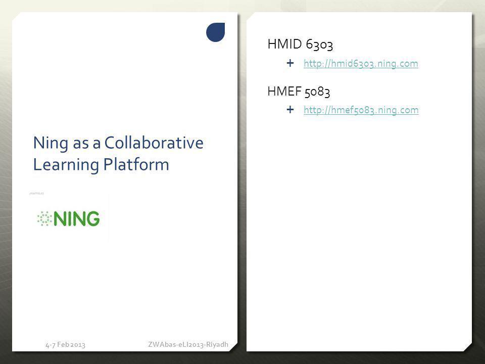 Ning as a Collaborative Learning Platform HMID 6303 http://hmid6303.ning.com HMEF 5083 http://hmef5083.ning.com 4-7 Feb 2013ZWAbas-eLI2013-Riyadh