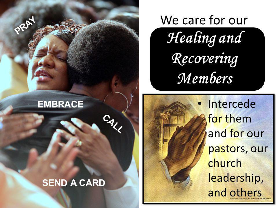 We care for our Healing and Recovering Members Intercede for them and for our pastors, our church leadership, and others PRAY SEND A CARD CALL EMBRACE