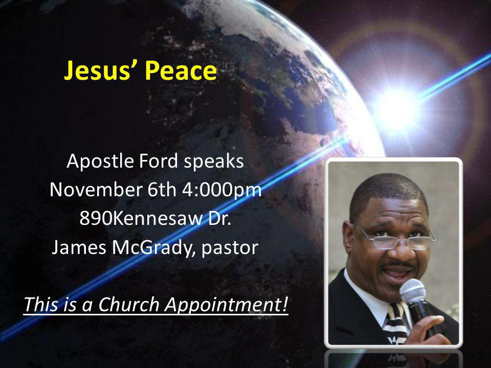 Jesus Peace Apostle Ford speaks November 6th 4:000pm 890Kennesaw Dr. James McGrady, pastor This is a Church Appointment!
