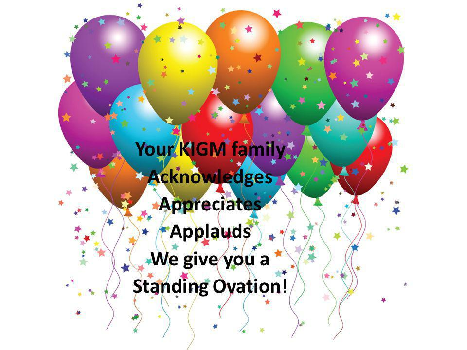 Your KIGM family Acknowledges Appreciates Applauds We give you a Standing Ovation!